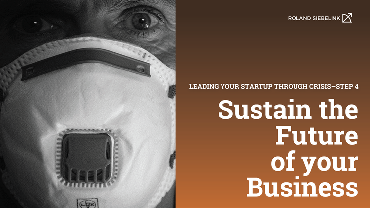 Sustain the Future of your Business (Leading your Startup through CRISIS Step #4)