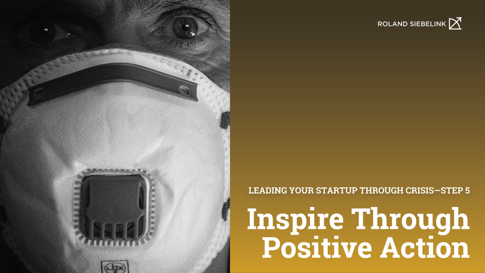 Inspire Positive Action (Leading your Startup through CRISIS Step #5)